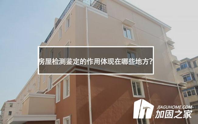 房屋检测鉴定的作用体现在哪些地方?