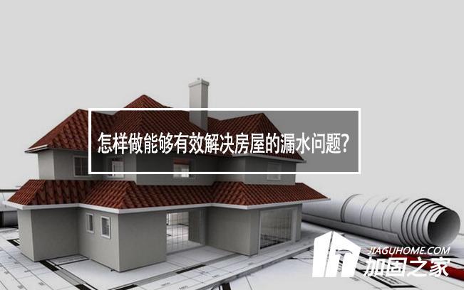 怎样做能够有效解决房屋的漏水问题?