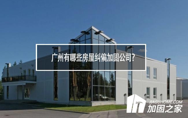 广州有哪些房屋纠偏加固公司?