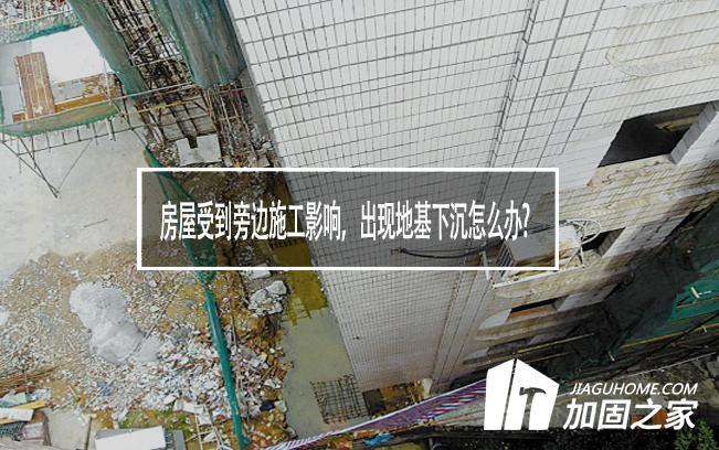 房屋受到旁边施工影响,出现地基下沉怎么办?